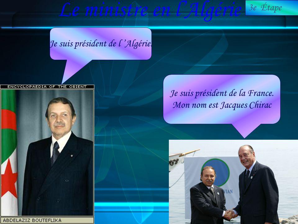 Le ministre en lAlgérie Je suis président de l Algérie. Je suis président de la France. Mon nom est Jacques Chirac 3e Étape