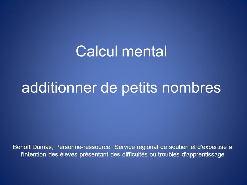 Calcul mental additionner de petits nombres Benoît Dumas, Personne-ressource. Service régional de soutien et dexpertise à lintention des élèves présen
