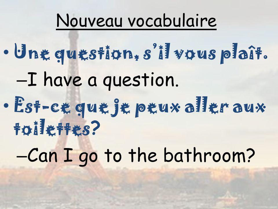 Nouveau vocabulaire Une question, sil vous plaît. – I have a question. Est-ce que je peux aller aux toilettes ? – Can I go to the bathroom?