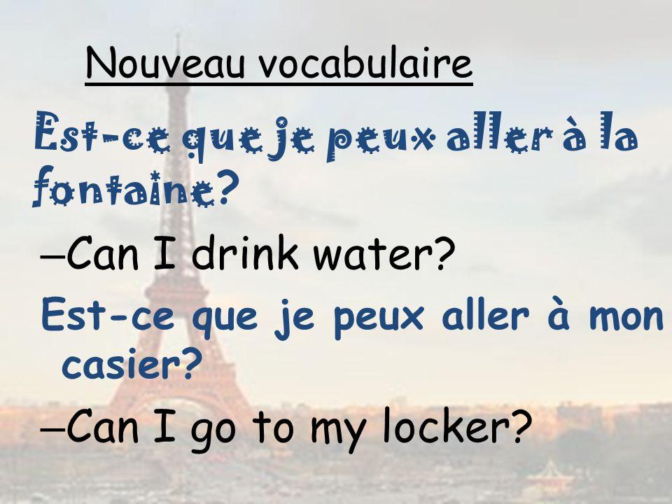 Nouveau vocabulaire Est-ce que je peux aller à la fontaine ? – Can I drink water? Est-ce que je peux aller à mon casier? – Can I go to my locker?