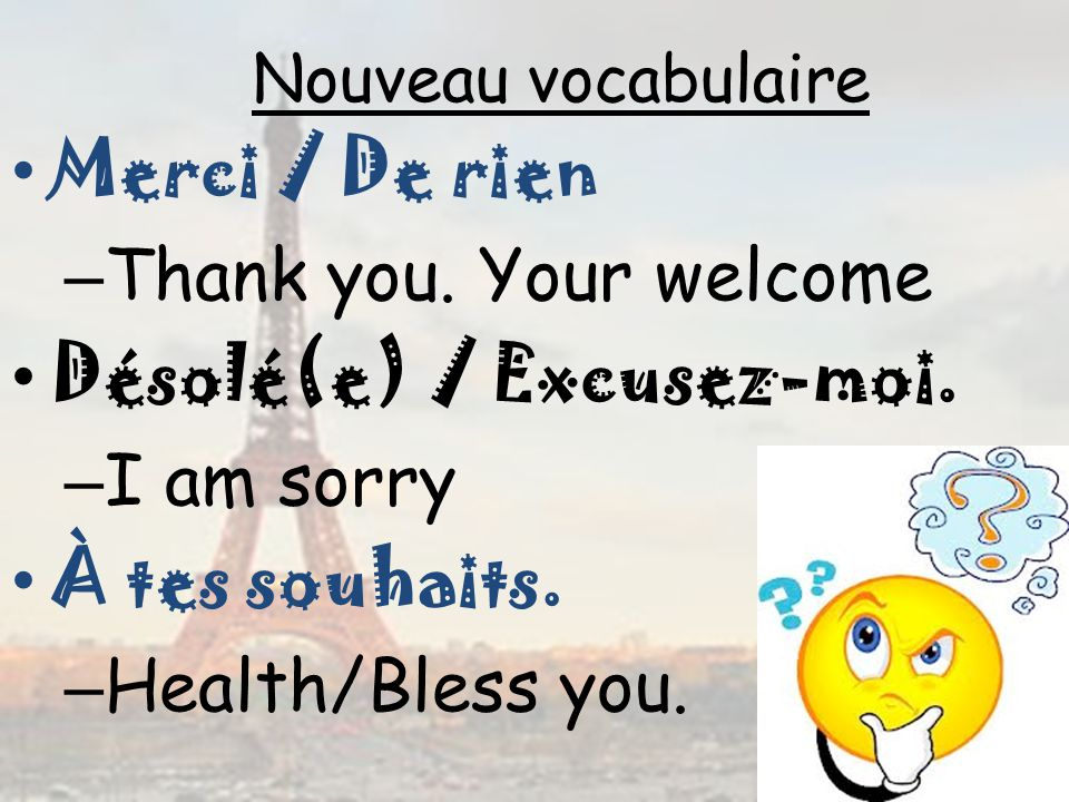 Nouveau vocabulaire Merci / De rien – Thank you.Your welcome Désolé(e) / Excusez-moi.