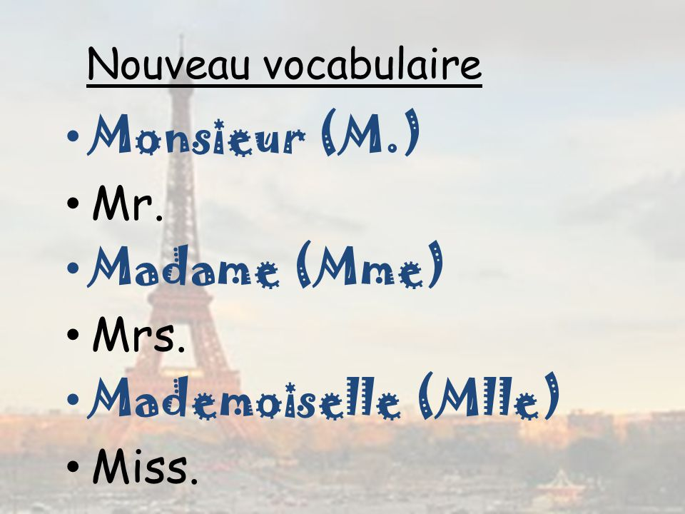 Nouveau vocabulaire Monsieur (M.) Mr. Madame (Mme) Mrs. Mademoiselle (Mlle) Miss.