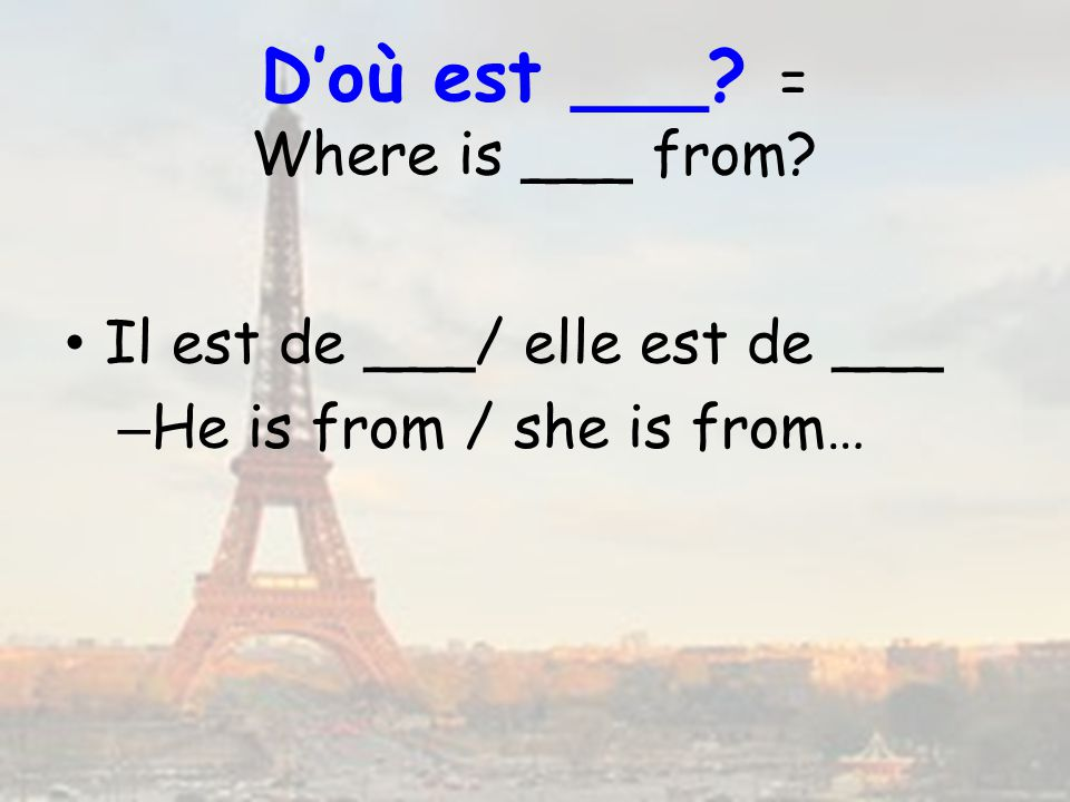 Doù est ___? = Where is ___ from? Il est de ___/ elle est de ___ – He is from / she is from…