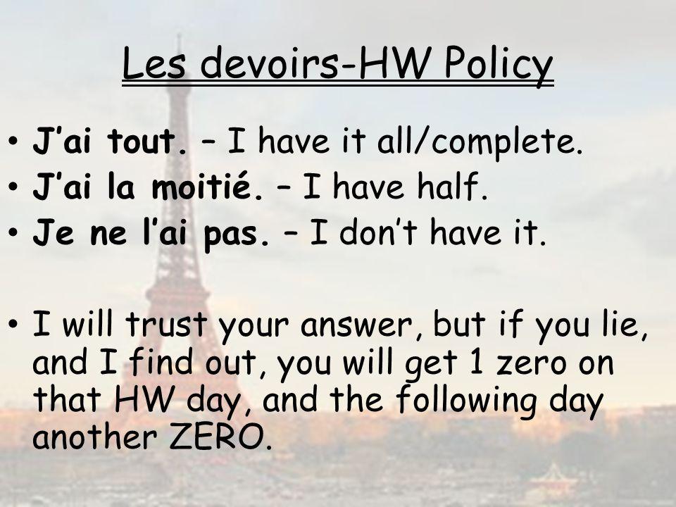 Les devoirs-HW Policy Jai tout. – I have it all/complete. Jai la moitié. – I have half. Je ne lai pas. – I dont have it. I will trust your answer, but