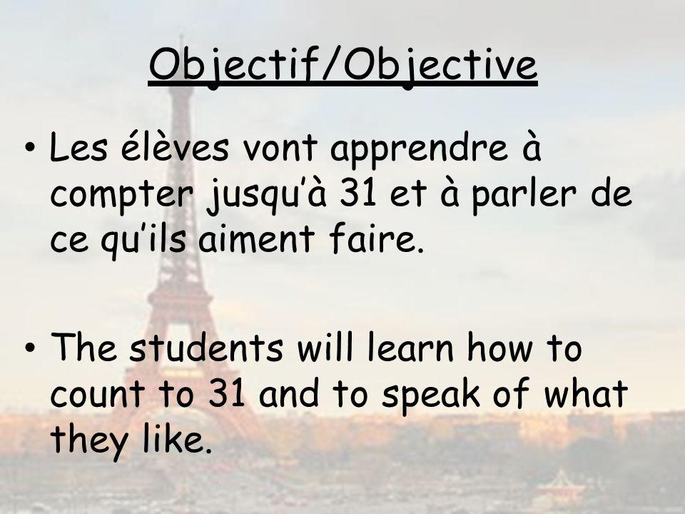 Objectif/Objective Les élèves vont apprendre à compter jusquà 31 et à parler de ce quils aiment faire. The students will learn how to count to 31 and
