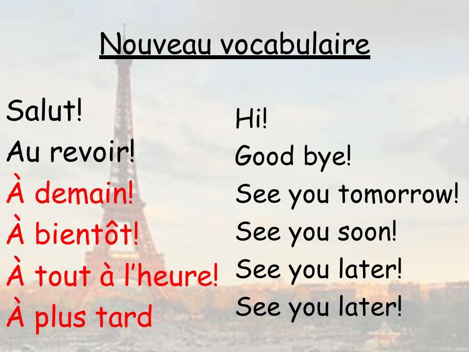Nouveau vocabulaire Hi! Good bye! See you tomorrow! See you soon! See you later! Salut! Au revoir! À demain! À bientôt! À tout à lheure! À plus tard