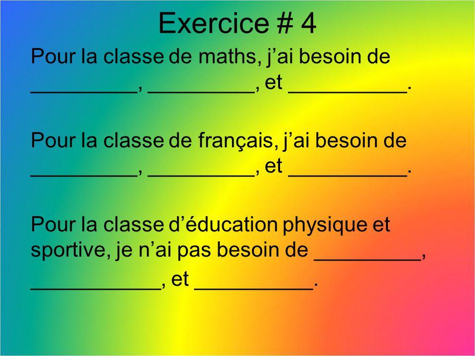 Exercice # 4 Pour la classe de maths, jai besoin de _________, _________, et __________. Pour la classe de français, jai besoin de _________, ________