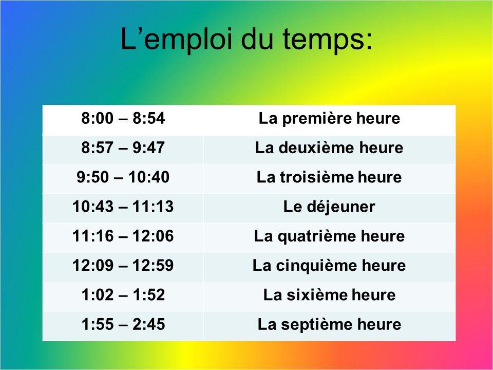 Lemploi du temps: 8:00 – 8:54La première heure 8:57 – 9:47La deuxième heure 9:50 – 10:40La troisième heure 10:43 – 11:13Le déjeuner 11:16 – 12:06La quatrième heure 12:09 – 12:59La cinquième heure 1:02 – 1:52La sixième heure 1:55 – 2:45La septième heure