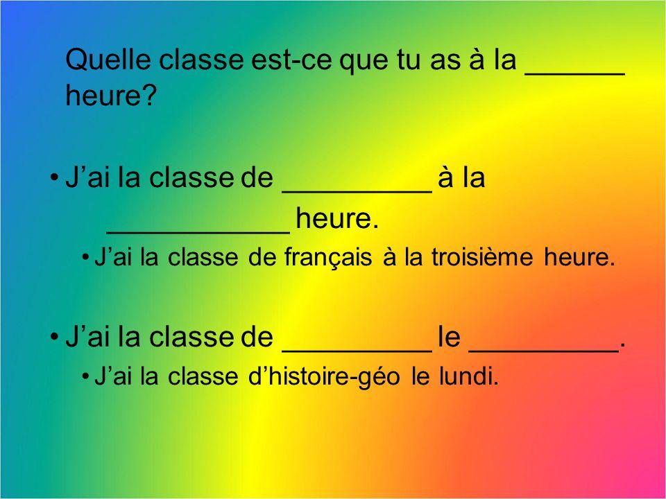 Quelle classe est-ce que tu as à la ______ heure? Jai la classe de _________ à la ___________ heure. Jai la classe de français à la troisième heure. J