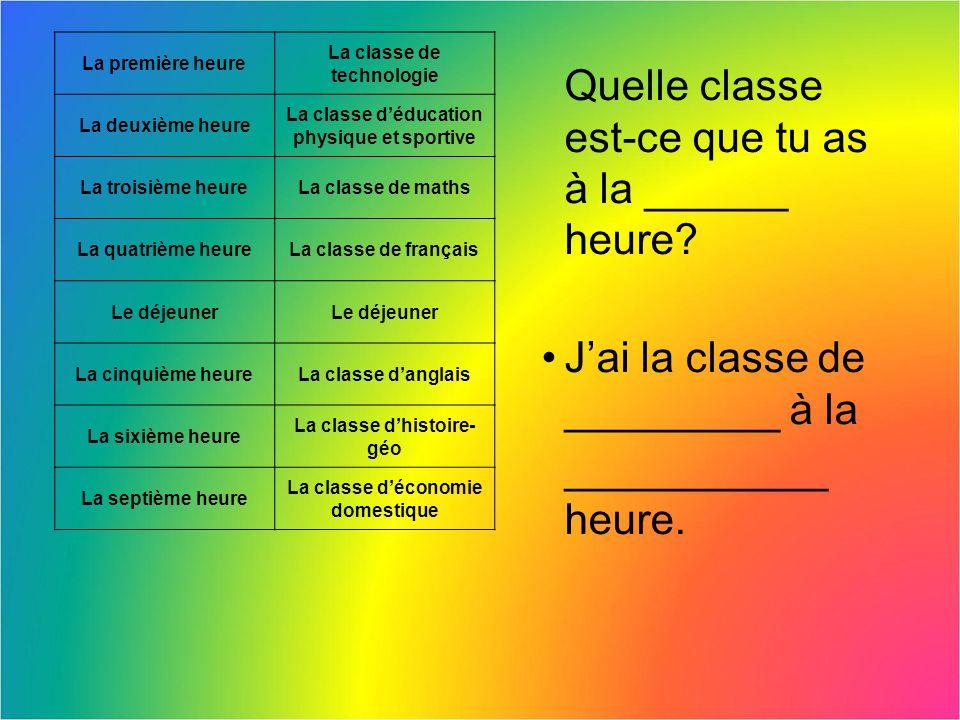 Quelle classe est-ce que tu as à la ______ heure? Jai la classe de _________ à la ___________ heure. La première heure La classe de technologie La deu