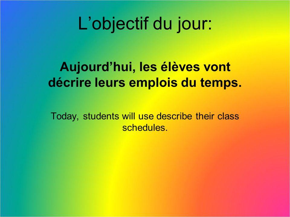Lobjectif du jour: Aujourdhui, les élèves vont décrire leurs emplois du temps. Today, students will use describe their class schedules.