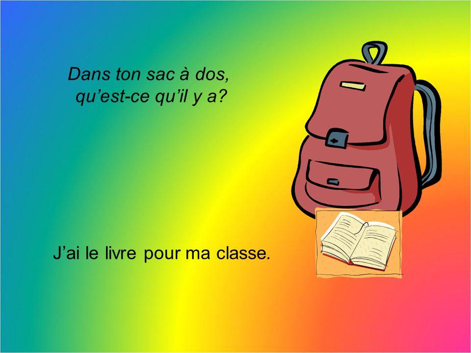 Dans ton sac à dos, quest-ce quil y a? Deux stylos noirs Et jai le livre pour ma classe.
