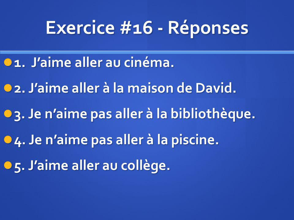 Exercice #16 - Réponses 1. Jaime aller au cinéma. 1. Jaime aller au cinéma. 2. Jaime aller à la maison de David. 2. Jaime aller à la maison de David.