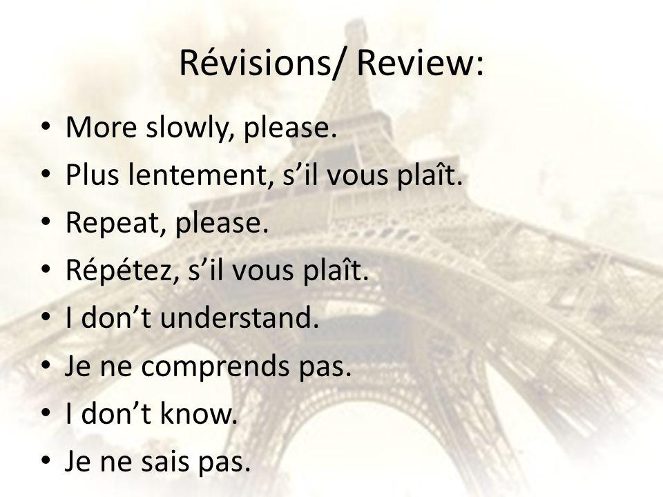 Révisions/ Review: More slowly, please. Plus lentement, sil vous plaît. Repeat, please. Répétez, sil vous plaît. I dont understand. Je ne comprends pa