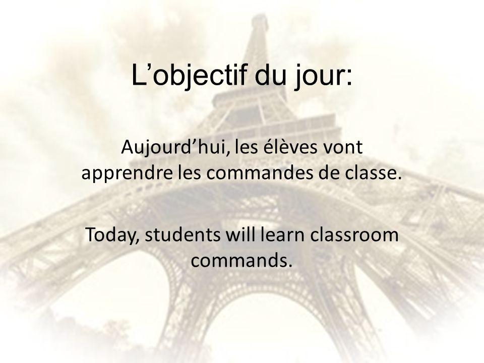 Lobjectif du jour: Aujourdhui, les élèves vont apprendre les commandes de classe. Today, students will learn classroom commands.