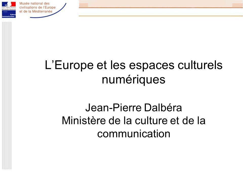 LEurope et les espaces culturels numériques Jean-Pierre Dalbéra Ministère de la culture et de la communication