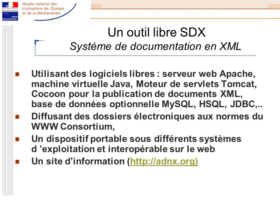 Un outil libre SDX Système de documentation en XML Utilisant des logiciels libres : serveur web Apache, machine virtuelle Java, Moteur de servlets Tomcat, Cocoon pour la publication de documents XML, base de données optionnelle MySQL, HSQL, JDBC,..