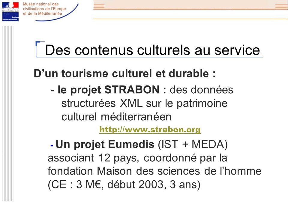 Des contenus culturels au service Dun tourisme culturel et durable : - le projet STRABON : des données structurées XML sur le patrimoine culturel méditerranéen http://www.strabon.org - Un projet Eumedis (IST + MEDA) associant 12 pays, coordonné par la fondation Maison des sciences de lhomme (CE : 3 M, début 2003, 3 ans)