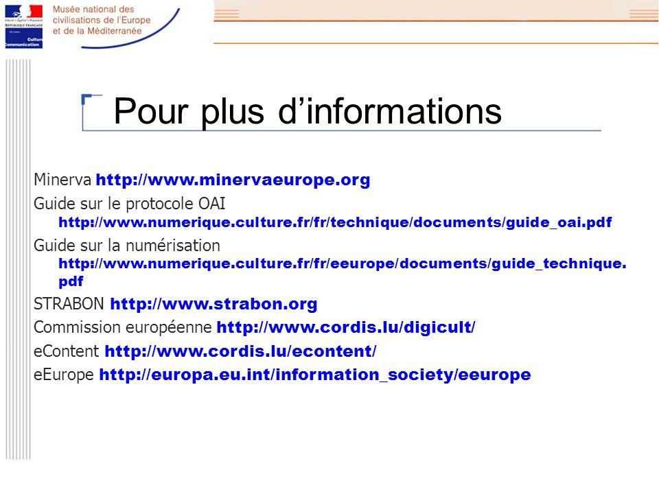 Pour plus dinformations Minerva http://www.minervaeurope.org Guide sur le protocole OAI http://www.numerique.culture.fr/fr/technique/documents/guide_oai.pdf Guide sur la numérisation http://www.numerique.culture.fr/fr/eeurope/documents/guide_technique.