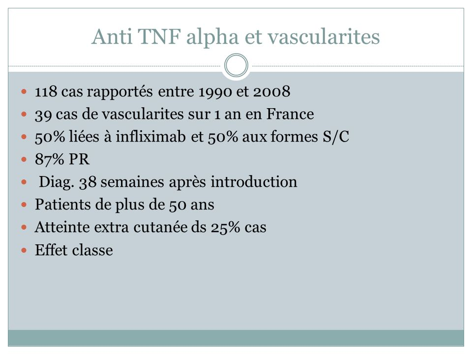Anti TNF alpha et vascularites 118 cas rapportés entre 1990 et 2008 39 cas de vascularites sur 1 an en France 50% liées à infliximab et 50% aux formes