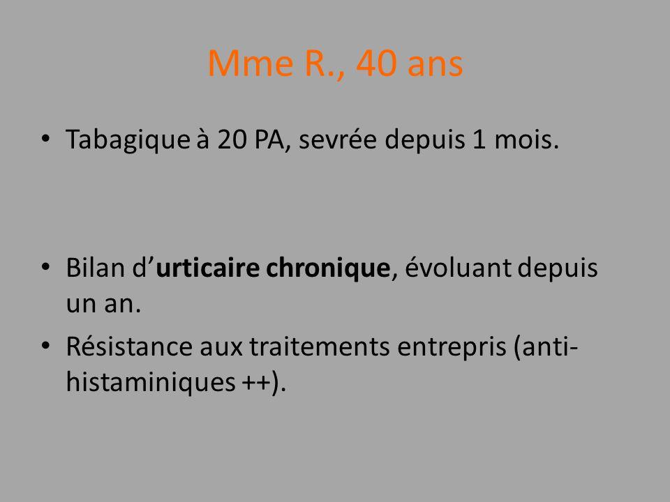 Mme R., 40 ans Tabagique à 20 PA, sevrée depuis 1 mois. Bilan durticaire chronique, évoluant depuis un an. Résistance aux traitements entrepris (anti-