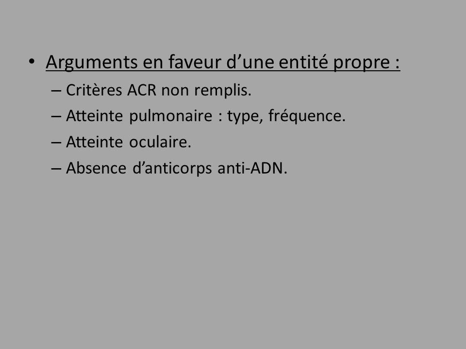 Arguments en faveur dune entité propre : – Critères ACR non remplis. – Atteinte pulmonaire : type, fréquence. – Atteinte oculaire. – Absence danticorp