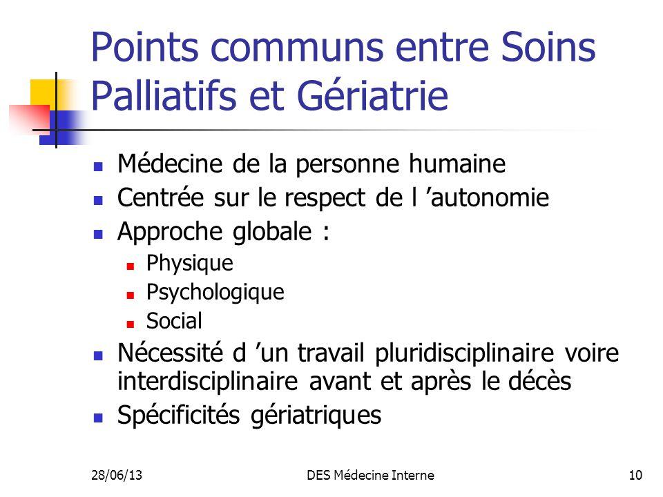 28/06/13DES Médecine Interne10 Points communs entre Soins Palliatifs et Gériatrie Médecine de la personne humaine Centrée sur le respect de l autonomi