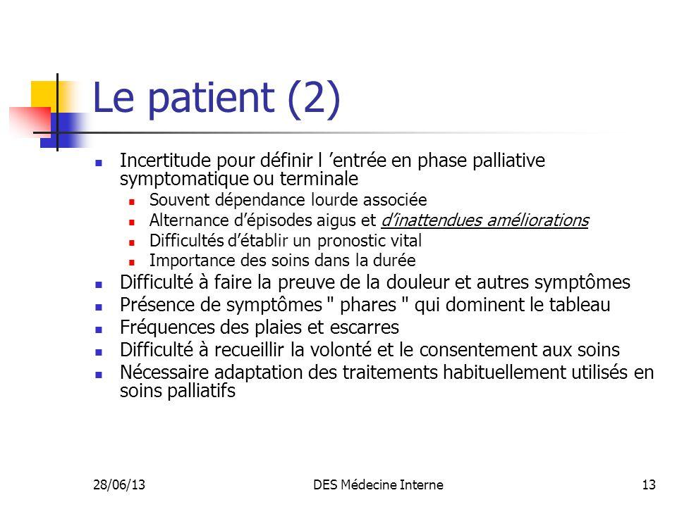 28/06/13DES Médecine Interne13 Le patient (2) Incertitude pour définir l entrée en phase palliative symptomatique ou terminale Souvent dépendance lour