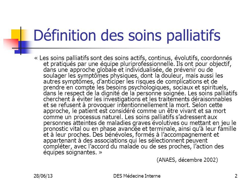28/06/13DES Médecine Interne2 Définition des soins palliatifs « Les soins palliatifs sont des soins actifs, continus, évolutifs, coordonnés et pratiqu