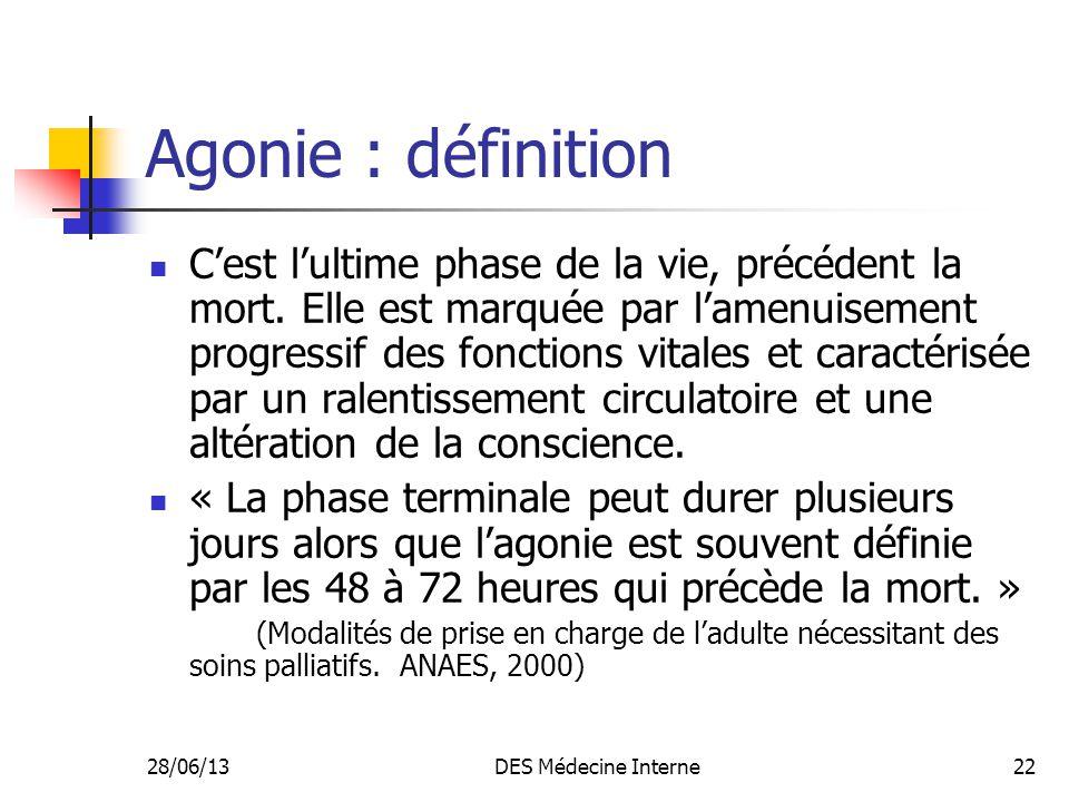 28/06/13DES Médecine Interne22 Agonie : définition Cest lultime phase de la vie, précédent la mort. Elle est marquée par lamenuisement progressif des