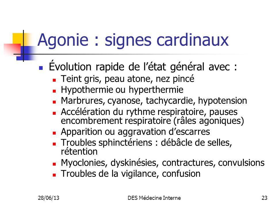 28/06/13DES Médecine Interne23 Agonie : signes cardinaux Évolution rapide de létat général avec : Teint gris, peau atone, nez pincé Hypothermie ou hyp