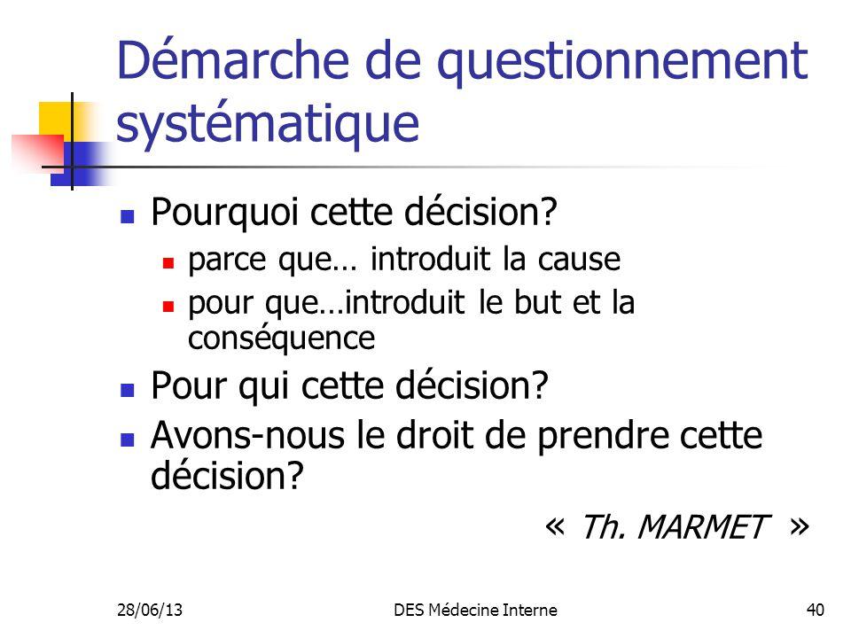 28/06/13DES Médecine Interne40 Démarche de questionnement systématique Pourquoi cette décision? parce que… introduit la cause pour que…introduit le bu