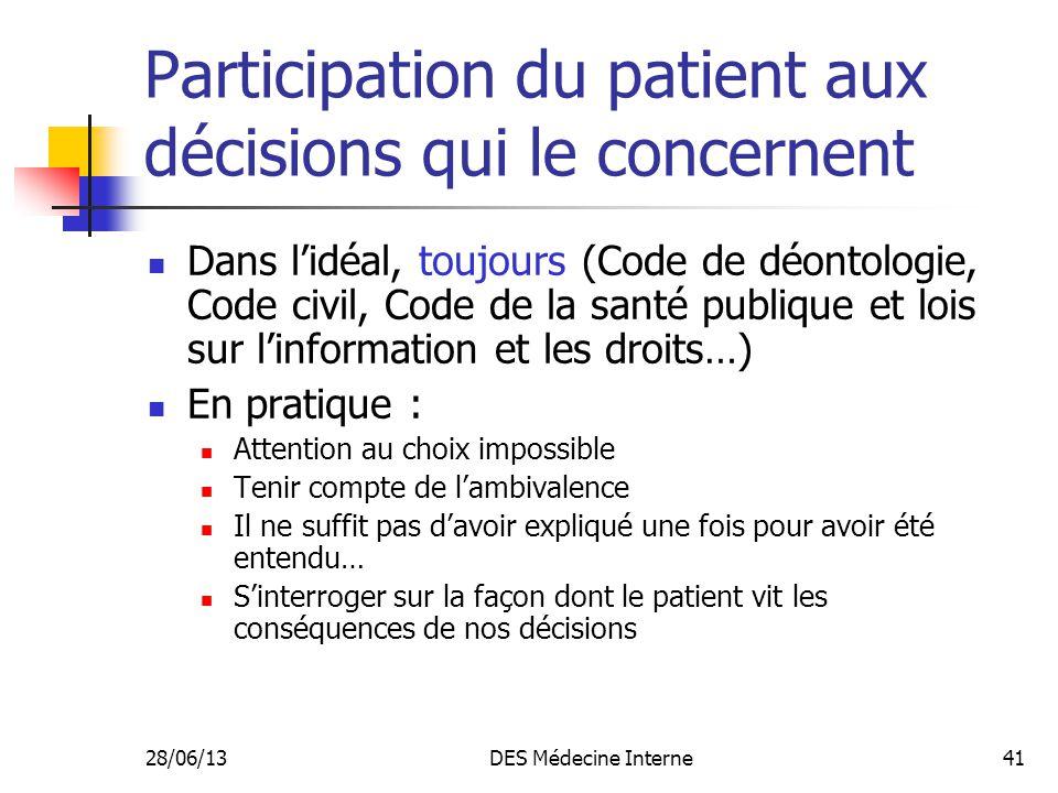 28/06/13DES Médecine Interne41 Participation du patient aux décisions qui le concernent Dans lidéal, toujours (Code de déontologie, Code civil, Code d