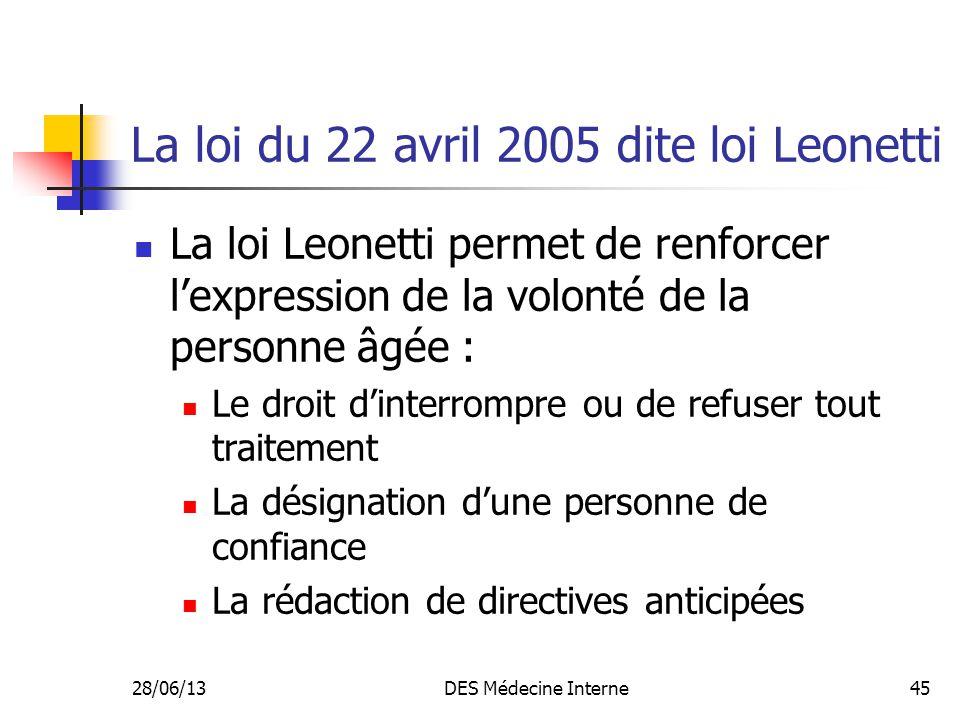 28/06/13DES Médecine Interne45 La loi du 22 avril 2005 dite loi Leonetti La loi Leonetti permet de renforcer lexpression de la volonté de la personne