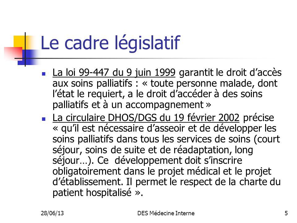 28/06/13DES Médecine Interne5 Le cadre législatif La loi 99-447 du 9 juin 1999 garantit le droit daccès aux soins palliatifs : « toute personne malade