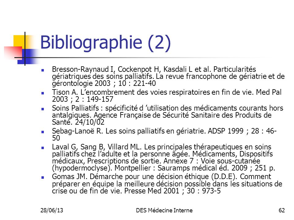28/06/13DES Médecine Interne62 Bibliographie (2) Bresson-Raynaud I, Cockenpot H, Kasdali L et al. Particularités gériatriques des soins palliatifs. La