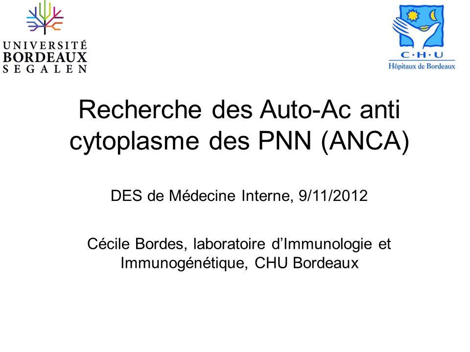 Recherche des Auto-Ac anti cytoplasme des PNN (ANCA) DES de Médecine Interne, 9/11/2012 Cécile Bordes, laboratoire dImmunologie et Immunogénétique, CH