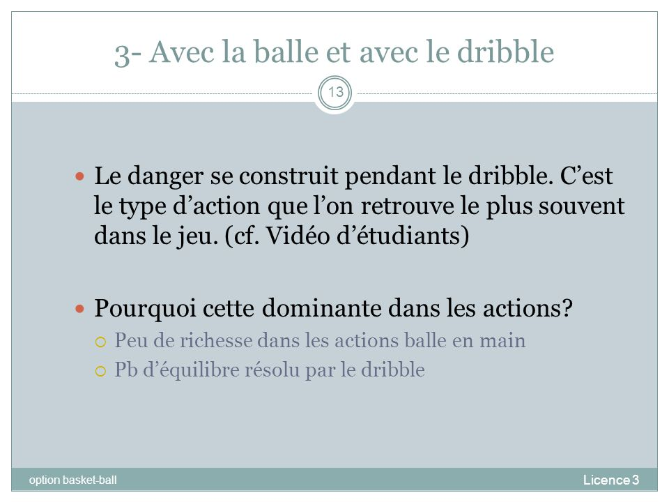 3- Avec la balle et avec le dribble Licence 3 option basket-ball 13 Le danger se construit pendant le dribble. Cest le type daction que lon retrouve l