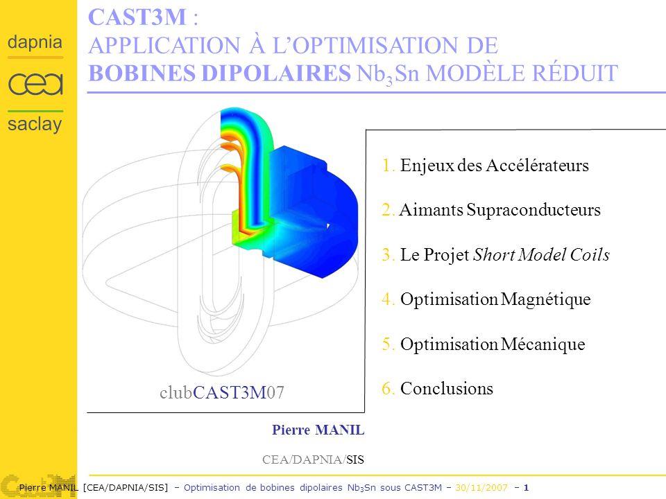 Pierre MANIL [CEA/DAPNIA/SIS] – Optimisation de bobines dipolaires Nb 3 Sn sous CAST3M – 30/11/2007 – 1 CAST3M : APPLICATION À LOPTIMISATION DE BOBINES DIPOLAIRES Nb 3 Sn MODÈLE RÉDUIT clubCAST3M07 Pierre MANIL CEA/DAPNIA/SIS 1.