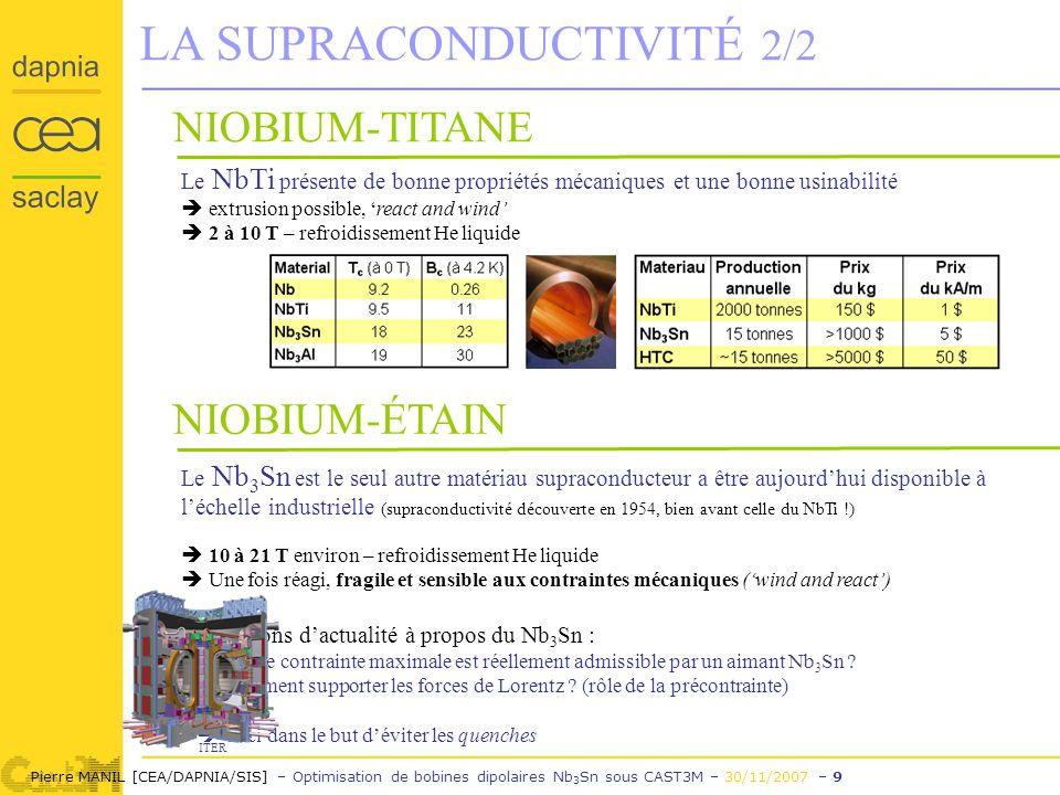 Pierre MANIL [CEA/DAPNIA/SIS] – Optimisation de bobines dipolaires Nb 3 Sn sous CAST3M – 30/11/2007 – 9 LA SUPRACONDUCTIVITÉ 2/2 NIOBIUM-TITANE Le NbTi présente de bonne propriétés mécaniques et une bonne usinabilité extrusion possible, react and wind 2 à 10 T – refroidissement He liquide Le Nb 3 Sn est le seul autre matériau supraconducteur a être aujourdhui disponible à léchelle industrielle (supraconductivité découverte en 1954, bien avant celle du NbTi !) 10 à 21 T environ – refroidissement He liquide Une fois réagi, fragile et sensible aux contraintes mécaniques (wind and react) Questions dactualité à propos du Nb 3 Sn : Quelle contrainte maximale est réellement admissible par un aimant Nb 3 Sn .