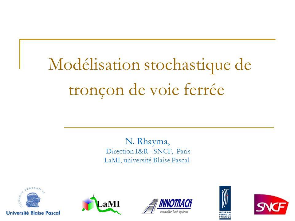 Modélisation stochastique de tronçon de voie ferrée N. Rhayma, Direction I&R - SNCF, Paris LaMI, université Blaise Pascal.