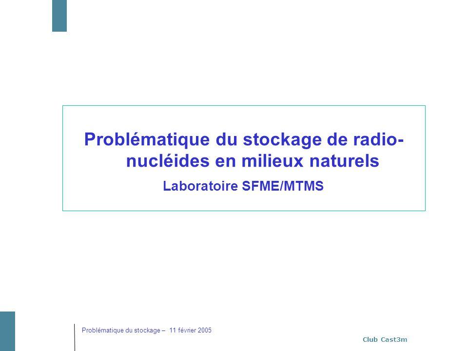 Club Cast3m Problématique du stockage – 11 février 2005 Problématique du stockage de radio- nucléides en milieux naturels Laboratoire SFME/MTMS