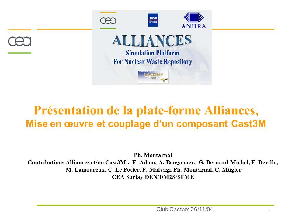 1 Club Castem 26/11/04 Présentation de la plate-forme Alliances, Mise en œuvre et couplage dun composant Cast3M Ph. Montarnal Contributions Alliances
