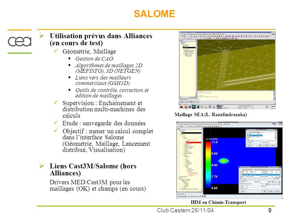 9 Club Castem 26/11/04 SALOME Utilisation prévus dans Alliances (en cours de test) Géométrie, Maillage Gestion de CAO Algorithmes de maillages 2D (MEF