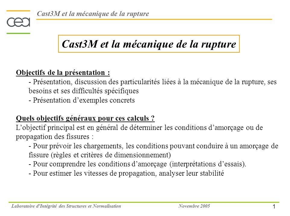 2 Novembre 2005Laboratoire dIntégrité des Structures et Normalisation Cast3M et la mécanique de la rupture Deux approches du problème Lapproche globale : - Lapproche globale s appuie sur des paramètres énergétiques globaux pour définir ses critères (K I, K I, J, C*…) - Ces paramètres sont des scalaires représentant à eux seuls le chargement imposé à la pointe de la fissure (intensité des contraintes ou taux de dissipation de l énergie) Son principal avantage est sa relative simplicité d application au travers de calculs aux éléments finis ou de méthodes analytiques – Bien entendu, qui dit simplicité, dit aussi approximation et quelques fois manque de pertinence Lapproche locale : - Au contraire de l approche globale, l approche locale cherche à modéliser le comportement du matériau en pointe de fissure - L objectif est de déterminer l endommagement en pointe de fissure pour déterminer les conditions d amorçage et de propagation de la fissure Du fait de la présence de la fissure et de la singularité de contraintes qui en découle, l exercice est difficile – Par contre, l approche modélise le comportement réel du matériau et est à priori plus prêt de la « réalité physique »