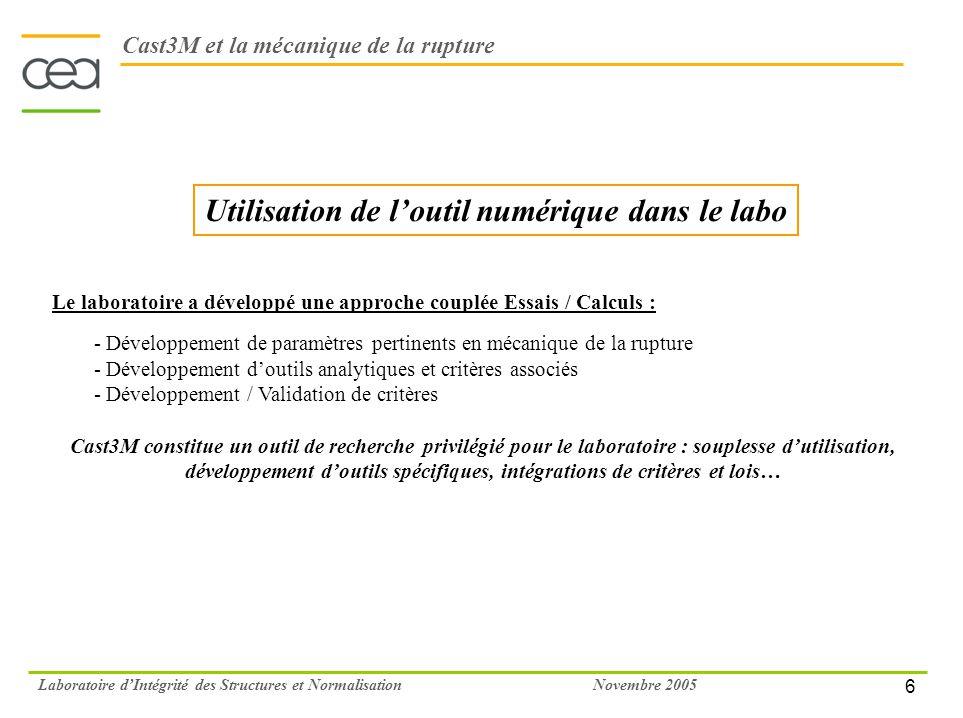 6 Novembre 2005Laboratoire dIntégrité des Structures et Normalisation Utilisation de loutil numérique dans le labo Cast3M et la mécanique de la ruptur