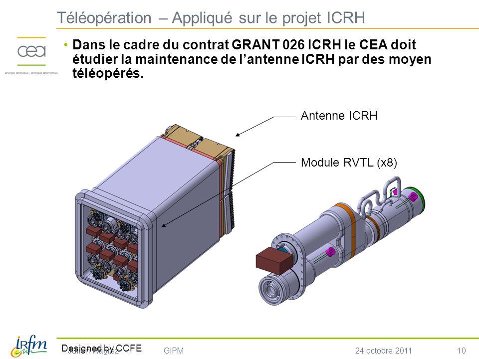 10 Julien WagrezGIPM24 octobre 2011 Téléopération – Appliqué sur le projet ICRH Dans le cadre du contrat GRANT 026 ICRH le CEA doit étudier la maintenance de lantenne ICRH par des moyen téléopérés.