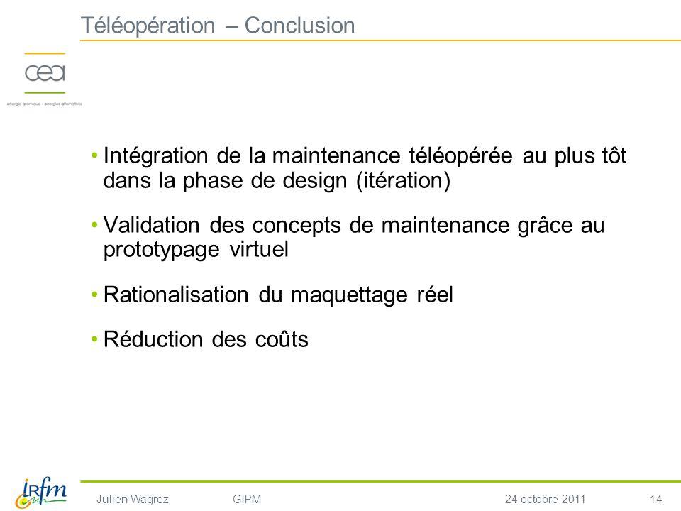 14 Julien WagrezGIPM24 octobre 2011 Téléopération – Conclusion Intégration de la maintenance téléopérée au plus tôt dans la phase de design (itération