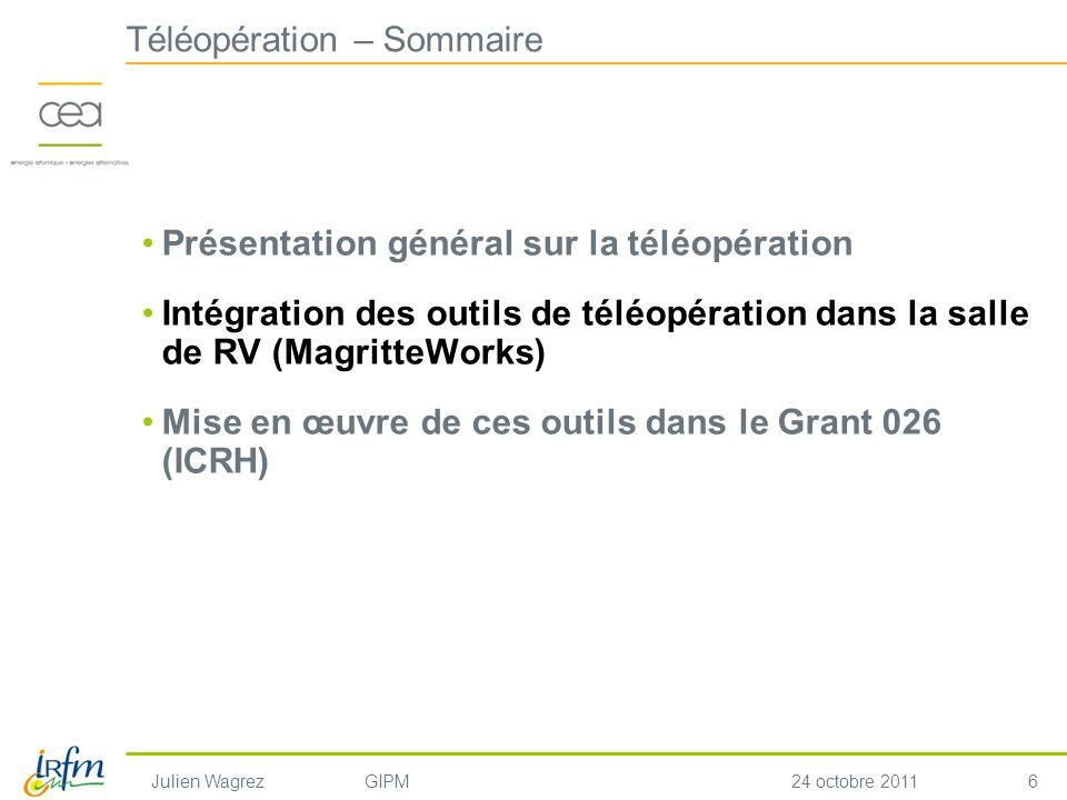 6 Julien WagrezGIPM24 octobre 2011 Téléopération – Sommaire Présentation général sur la téléopération Intégration des outils de téléopération dans la salle de RV (MagritteWorks) Mise en œuvre de ces outils dans le Grant 026 (ICRH)