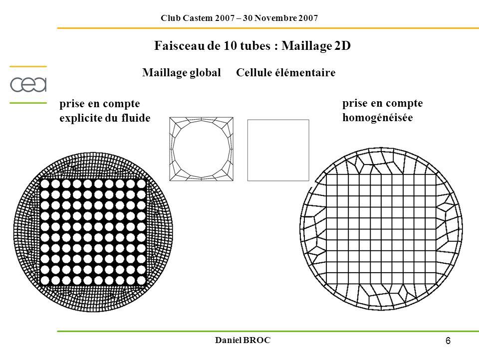 6 Club Castem 2007 – 30 Novembre 2007 Daniel BROC Faisceau de 10 tubes : Maillage 2D prise en compte explicite du fluide Maillage global Cellule éléme